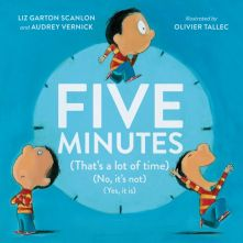 Five Minutes: (That's a Lot of Time) (No, It's Not) (Yes, It Is) - Liz Garton Scanlon<br/> - Audrey  Vernick<br/>